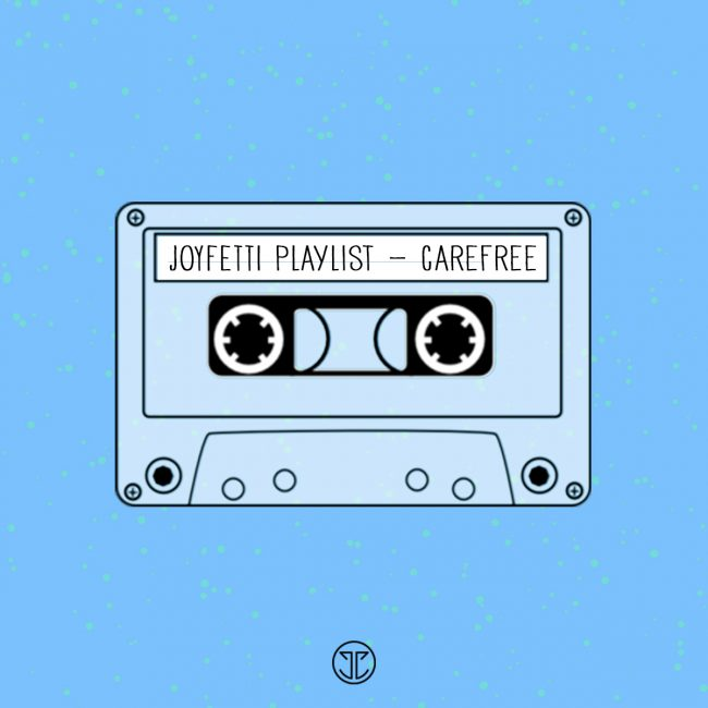 JOYFETTI playlist - carefree, on joyfetti.com #JOYFETTI