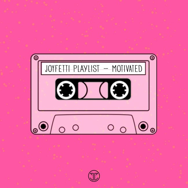 JOYFETTI Playlist, Motivated - on joyfetti.com, #JOYFETTI