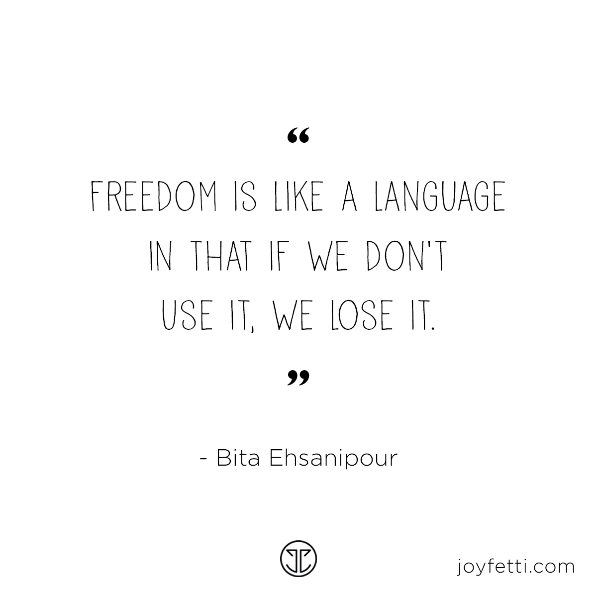"""Freedom is like a language in that if we don't use it, we lose it."" - Bita Ehsanipour on joyfetti.com"